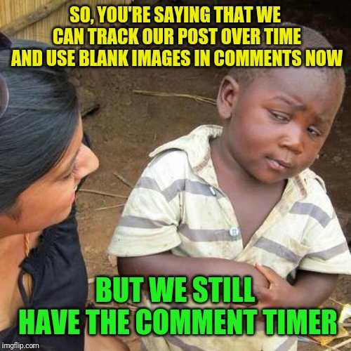 There are some cool new features and yet one still won't go away |  SO, YOU'RE SAYING THAT WE CAN TRACK OUR POST OVER TIME AND USE BLANK IMAGES IN COMMENTS NOW; BUT WE STILL HAVE THE COMMENT TIMER | image tagged in memes,third world skeptical kid,comment timer,new features | made w/ Imgflip meme maker