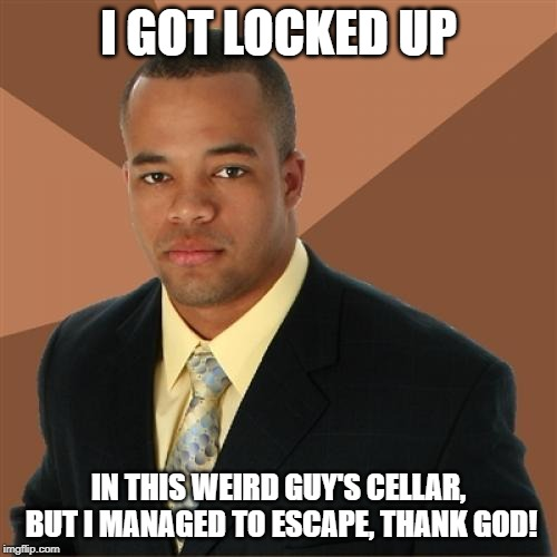 Successful Black Man Meme |  I GOT LOCKED UP; IN THIS WEIRD GUY'S CELLAR, BUT I MANAGED TO ESCAPE, THANK GOD! | image tagged in memes,successful black man | made w/ Imgflip meme maker