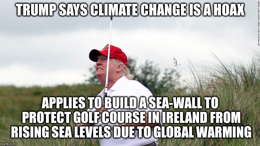 Besides is his solution to everything a wall or a tariff? | TRUMP SAYS CLIMATE CHANGE IS A HOAX APPLIES TO BUILD A SEA-WALL TO PROTECT GOLF COURSE IN IRELAND FROM RISING SEA LEVELS DUE TO GLOBAL WARMI | image tagged in trump,humor,global warming,climate change,irish golf course | made w/ Imgflip meme maker