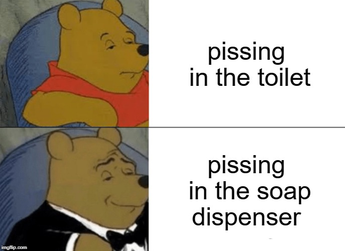 Tuxedo Winnie The Pooh Meme | pissing in the toilet pissing in the soap dispenser | image tagged in memes,tuxedo winnie the pooh | made w/ Imgflip meme maker