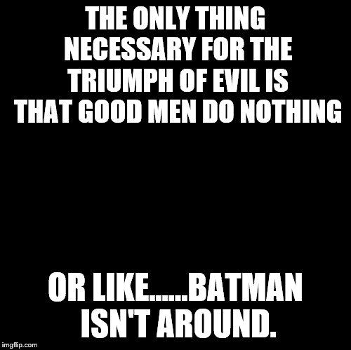 Blank | THE ONLY THING NECESSARY FOR THE TRIUMPH OF EVIL IS THAT GOOD MEN DO NOTHING OR LIKE......BATMAN ISN'T AROUND. | image tagged in blank | made w/ Imgflip meme maker