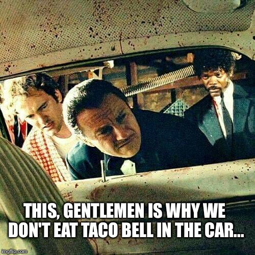 THIS, GENTLEMEN IS WHY WE DON'T EAT TACO BELL IN THE CAR... | image tagged in taco bell,pulp fiction | made w/ Imgflip meme maker