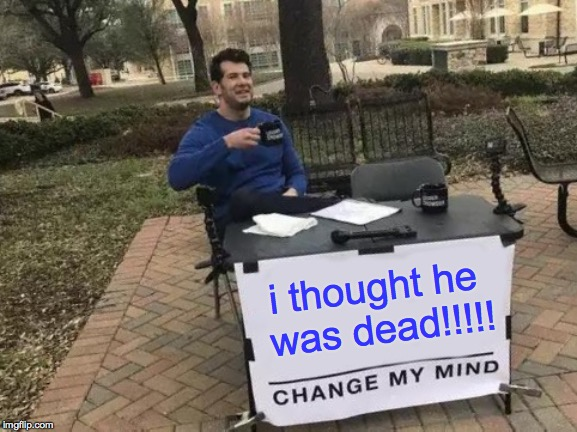 Change My Mind Meme | i thought he was dead!!!!! | image tagged in memes,change my mind | made w/ Imgflip meme maker
