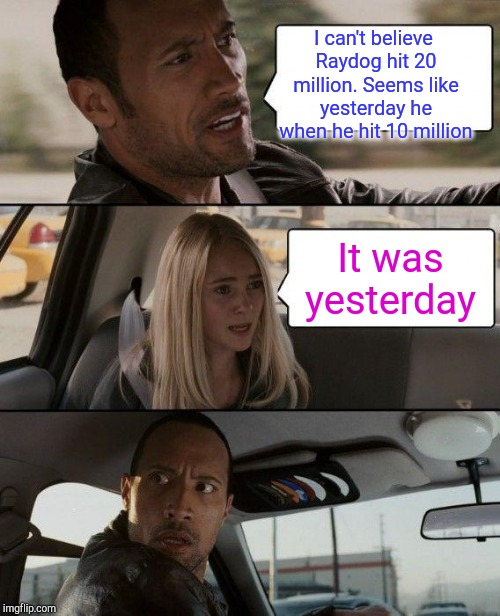 The Rock Driving Meme | I can't believe Raydog hit 20 million. Seems like yesterday he when he hit 10 million It was yesterday | image tagged in memes,the rock driving | made w/ Imgflip meme maker