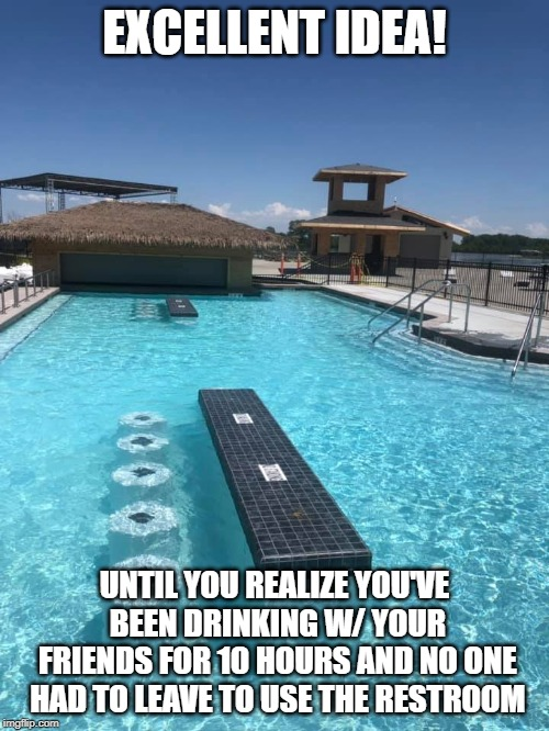 pool bar | EXCELLENT IDEA! UNTIL YOU REALIZE YOU'VE BEEN DRINKING W/ YOUR FRIENDS FOR 10 HOURS AND NO ONE HAD TO LEAVE TO USE THE RESTROOM | image tagged in pool,bar | made w/ Imgflip meme maker