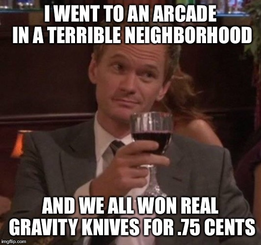 true story | I WENT TO AN ARCADE IN A TERRIBLE NEIGHBORHOOD AND WE ALL WON REAL GRAVITY KNIVES FOR .75 CENTS | image tagged in true story | made w/ Imgflip meme maker
