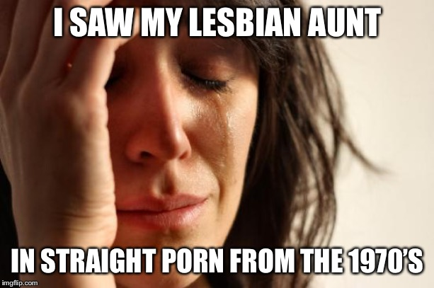 First World Problems Meme | I SAW MY LESBIAN AUNT IN STRAIGHT PORN FROM THE 1970'S | image tagged in memes,first world problems | made w/ Imgflip meme maker