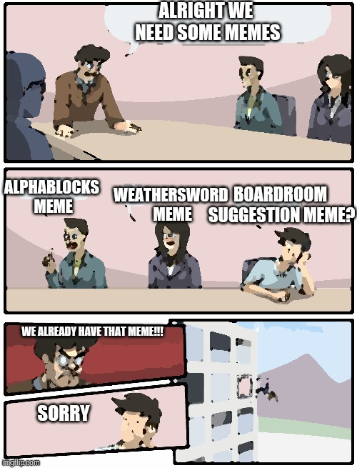 boardroom suggestion | ALRIGHT WE NEED SOME MEMES ALPHABLOCKS MEME WEATHERSWORD MEME BOARDROOM SUGGESTION MEME? WE ALREADY HAVE THAT MEME!!! SORRY | image tagged in boardroom suggestion | made w/ Imgflip meme maker