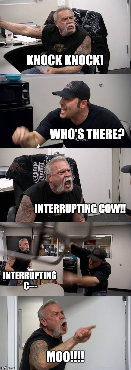 American Chopper Argument Meme |  KNOCK KNOCK! WHO'S THERE? INTERRUPTING COW!! INTERRUPTING C---; MOO!!!! | image tagged in memes,american chopper argument | made w/ Imgflip meme maker