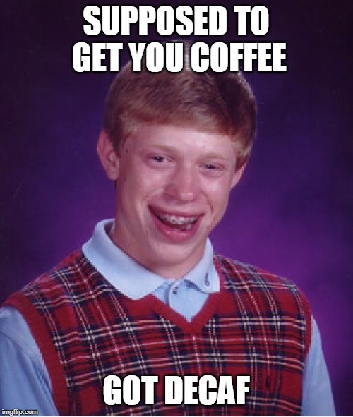 Bad Luck Brian Meme | SUPPOSED TO GET YOU COFFEE GOT DECAF | image tagged in memes,bad luck brian | made w/ Imgflip meme maker