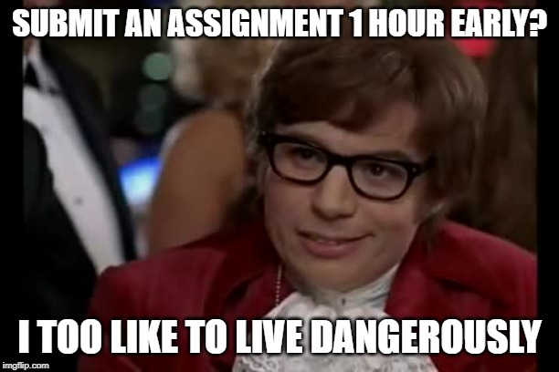 Submit 1 Hour Early | SUBMIT AN ASSIGNMENT 1 HOUR EARLY? I TOO LIKE TO LIVE DANGEROUSLY | image tagged in memes,i too like to live dangerously | made w/ Imgflip meme maker