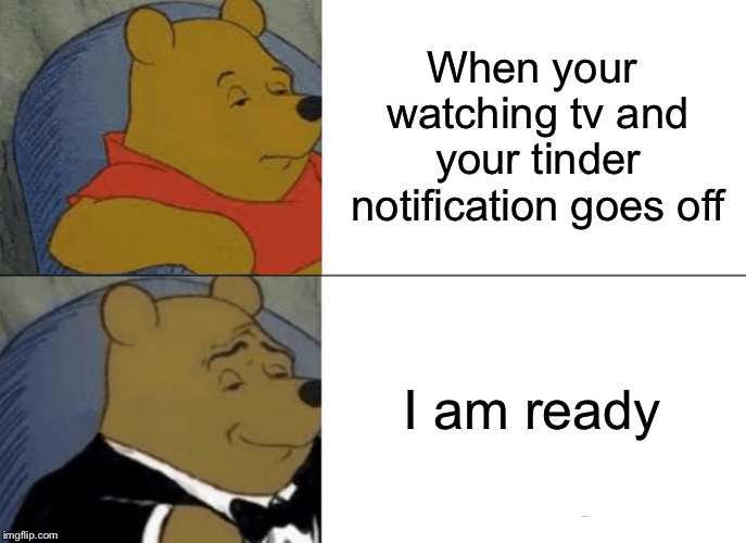 Tuxedo Winnie The Pooh |  When your watching tv and your tinder notification goes off; I am ready | image tagged in memes,tuxedo winnie the pooh | made w/ Imgflip meme maker