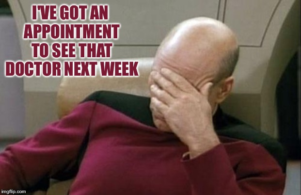 Captain Picard Facepalm Meme | I'VE GOT AN APPOINTMENT TO SEE THAT DOCTOR NEXT WEEK | image tagged in memes,captain picard facepalm | made w/ Imgflip meme maker