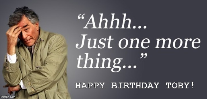 Happy Birthday Toby from Columbo | HAPPY BIRTHDAY TOBY! | image tagged in columbo | made w/ Imgflip meme maker