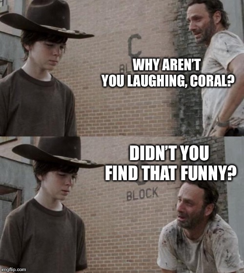 Rick and Carl Meme | WHY AREN'T YOU LAUGHING, CORAL? DIDN'T YOU FIND THAT FUNNY? | image tagged in memes,rick and carl | made w/ Imgflip meme maker
