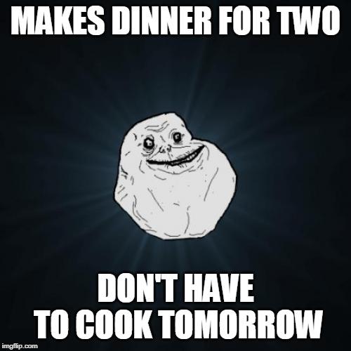 Forever Alone | MAKES DINNER FOR TWO DON'T HAVE TO COOK TOMORROW | image tagged in memes,forever alone | made w/ Imgflip meme maker