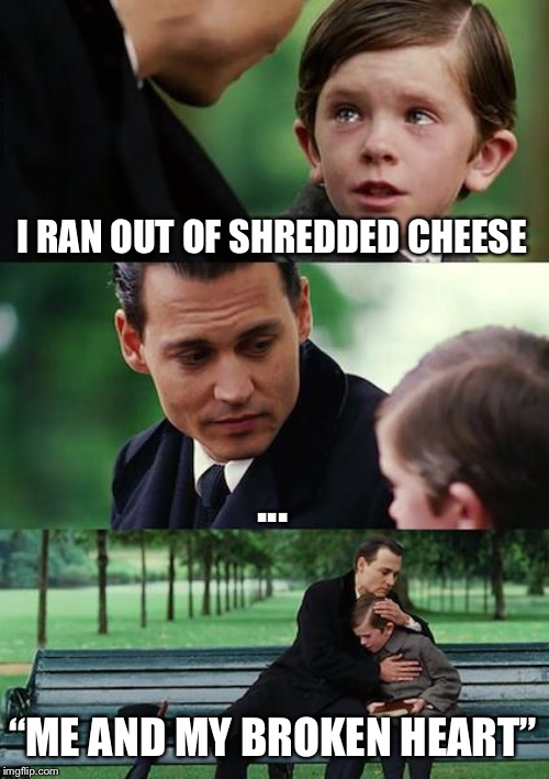 "Finding Neverland | I RAN OUT OF SHREDDED CHEESE ... ""ME AND MY BROKEN HEART"" 
