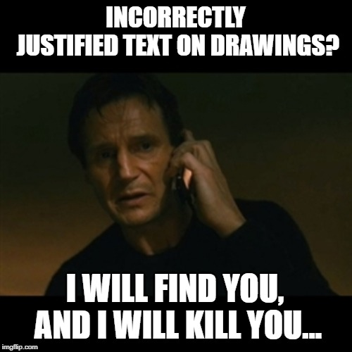 Liam Neeson Taken | INCORRECTLY JUSTIFIED TEXT ON DRAWINGS? I WILL FIND YOU, AND I WILL KILL YOU... | image tagged in memes,liam neeson taken | made w/ Imgflip meme maker