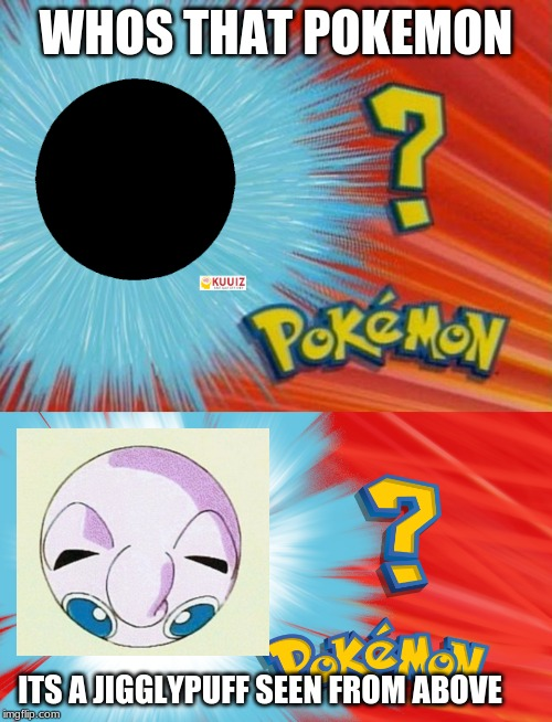 who is that pokemon? | WHOS THAT POKEMON ITS A JIGGLYPUFF SEEN FROM ABOVE | image tagged in who is that pokemon,its a jigglypuff seen from above,its a jigglypuff,its a voldtorb | made w/ Imgflip meme maker