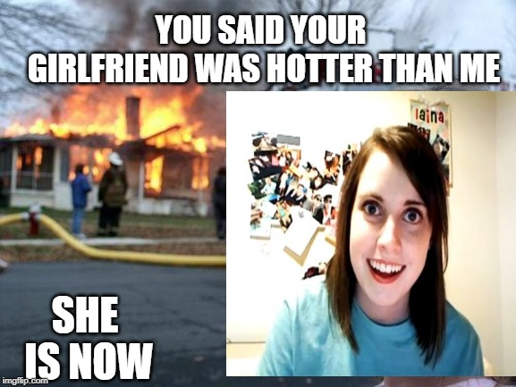 burning desire | YOU SAID YOUR GIRLFRIEND WAS HOTTER THAN ME SHE IS NOW | image tagged in girlfriend,hot | made w/ Imgflip meme maker