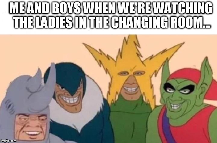 Me And The Boys Meme | ME AND BOYS WHEN WE'RE WATCHING THE LADIES IN THE CHANGING ROOM... | image tagged in me and the boys | made w/ Imgflip meme maker