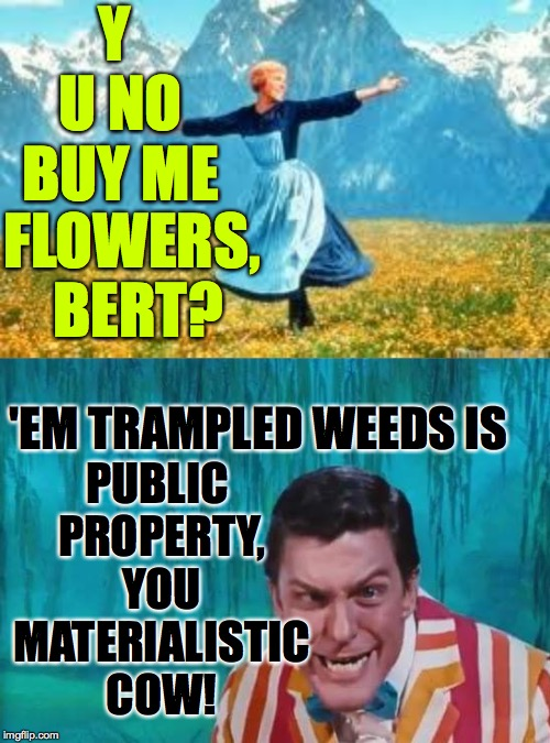 Y U NO BUY ME PUBLIC PROPERTY, YOU MATERIALISTIC COW! 'EM TRAMPLED WEEDS IS FLOWERS, BERT? | image tagged in memes,look at all these,dick van dyke | made w/ Imgflip meme maker