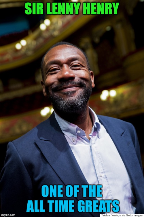 Lenny Henry | SIR LENNY HENRY ONE OF THE ALL TIME GREATS | image tagged in lenny henry | made w/ Imgflip meme maker