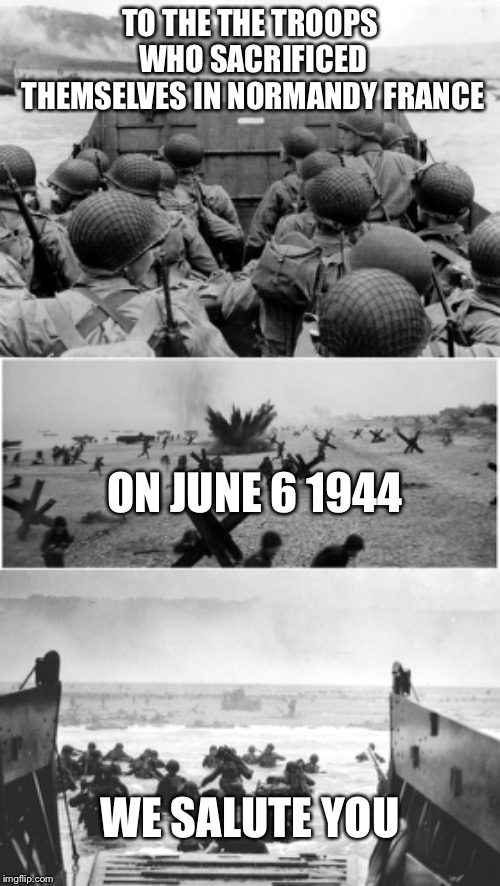 Let's not forget to honor those on this day | TO THE THE TROOPS WHO SACRIFICED THEMSELVES IN NORMANDY FRANCE ON JUNE 6 1944 WE SALUTE YOU | image tagged in d-day landing,d day,d-day | made w/ Imgflip meme maker