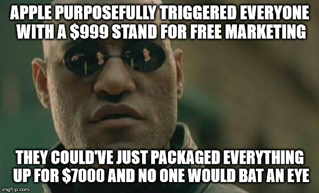 Matrix Morpheus Meme | APPLE PURPOSEFULLY TRIGGERED EVERYONE WITH A $999 STAND FOR FREE MARKETING THEY COULD'VE JUST PACKAGED EVERYTHING UP FOR $7000 AND NO ONE WO | image tagged in memes,matrix morpheus,AdviceAnimals | made w/ Imgflip meme maker