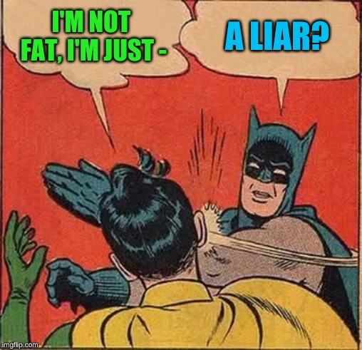 Batman Slapping Robin Meme | I'M NOT FAT, I'M JUST - A LIAR? | image tagged in memes,batman slapping robin | made w/ Imgflip meme maker