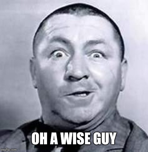 Curly | OH A WISE GUY | image tagged in curly | made w/ Imgflip meme maker