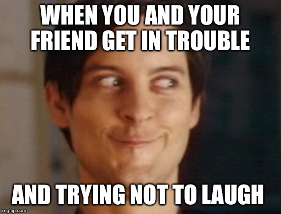 Spiderman Peter Parker Meme | WHEN YOU AND YOUR FRIEND GET IN TROUBLE AND TRYING NOT TO LAUGH | image tagged in memes,spiderman peter parker | made w/ Imgflip meme maker