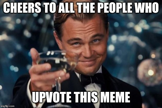 Leonardo Dicaprio Cheers | CHEERS TO ALL THE PEOPLE WHO UPVOTE THIS MEME | image tagged in memes,leonardo dicaprio cheers | made w/ Imgflip meme maker