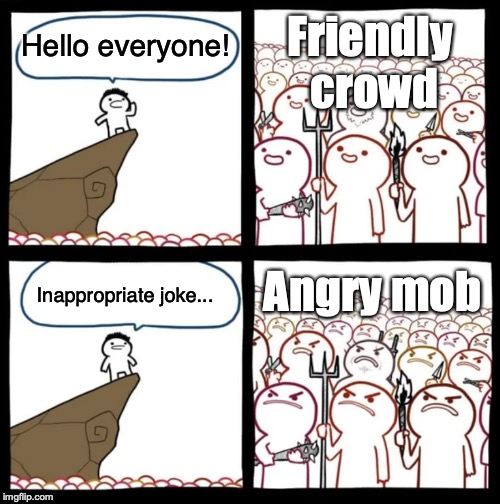Hello everyone! Inappropriate joke... Friendly crowd Angry mob | image tagged in cliff announcement | made w/ Imgflip meme maker