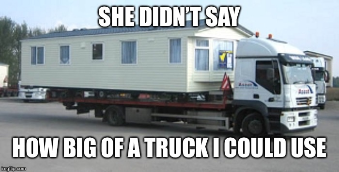 SHE DIDN'T SAY HOW BIG OF A TRUCK I COULD USE | made w/ Imgflip meme maker