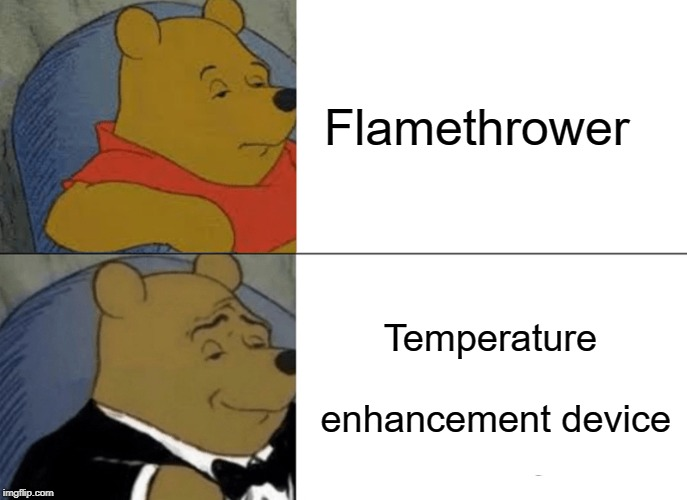 What I would give for a temperature enhancement device... | Flamethrower Temperature enhancement device | image tagged in memes,tuxedo winnie the pooh,flamethrower,temperature enhancement device | made w/ Imgflip meme maker