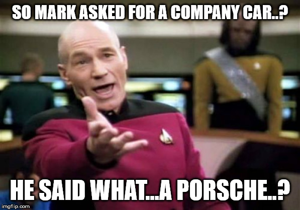 Picard Wtf | SO MARK ASKED FOR A COMPANY CAR..? HE SAID WHAT...A PORSCHE..? | image tagged in memes,picard wtf | made w/ Imgflip meme maker