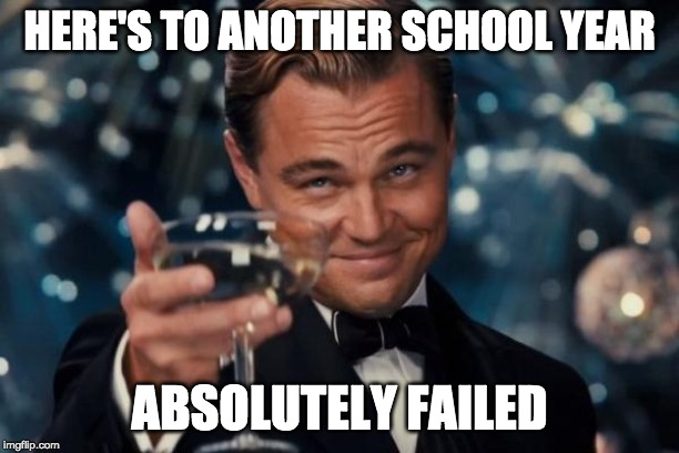 Leonardo Dicaprio Cheers | HERE'S TO ANOTHER SCHOOL YEAR ABSOLUTELY FAILED | image tagged in memes,leonardo dicaprio cheers | made w/ Imgflip meme maker