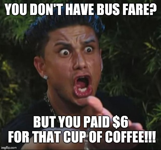 DJ Pauly D | YOU DON'T HAVE BUS FARE? BUT YOU PAID $6 FOR THAT CUP OF COFFEE!!! | image tagged in memes,dj pauly d | made w/ Imgflip meme maker