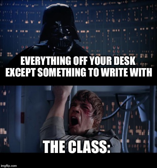 Star Wars No Meme | EVERYTHING OFF YOUR DESK EXCEPT SOMETHING TO WRITE WITH THE CLASS: | image tagged in memes,star wars no | made w/ Imgflip meme maker