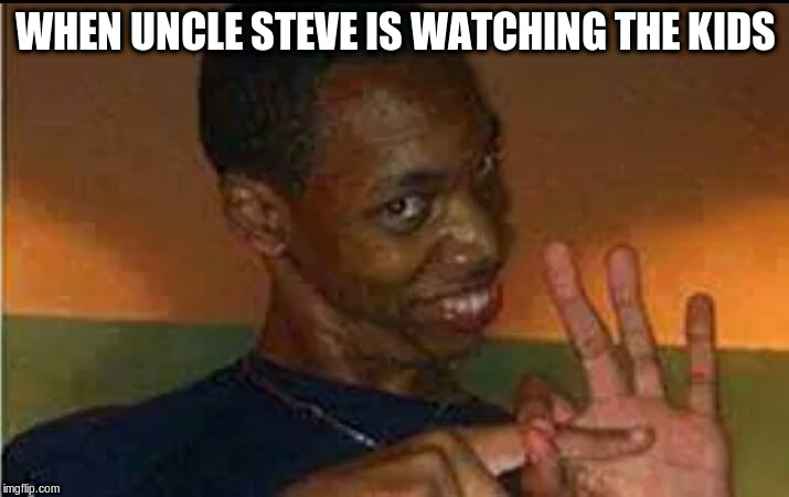 perverted black guy | WHEN UNCLE STEVE IS WATCHING THE KIDS | image tagged in perverted black guy | made w/ Imgflip meme maker