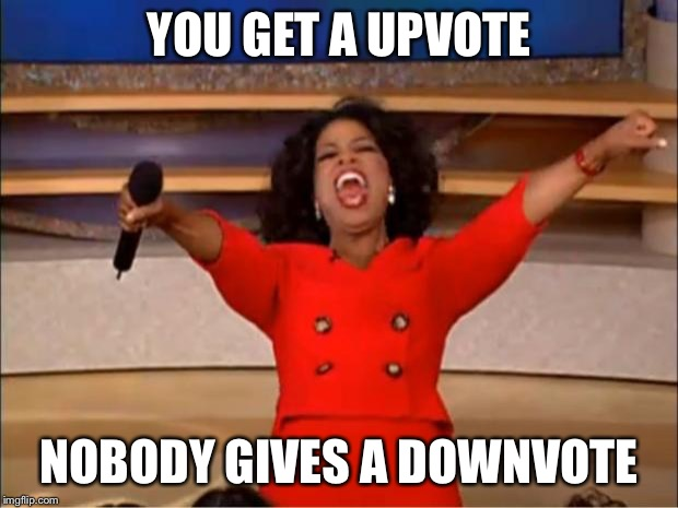 Oprah You Get A Meme | YOU GET A UPVOTE NOBODY GIVES A DOWNVOTE | image tagged in memes,oprah you get a | made w/ Imgflip meme maker
