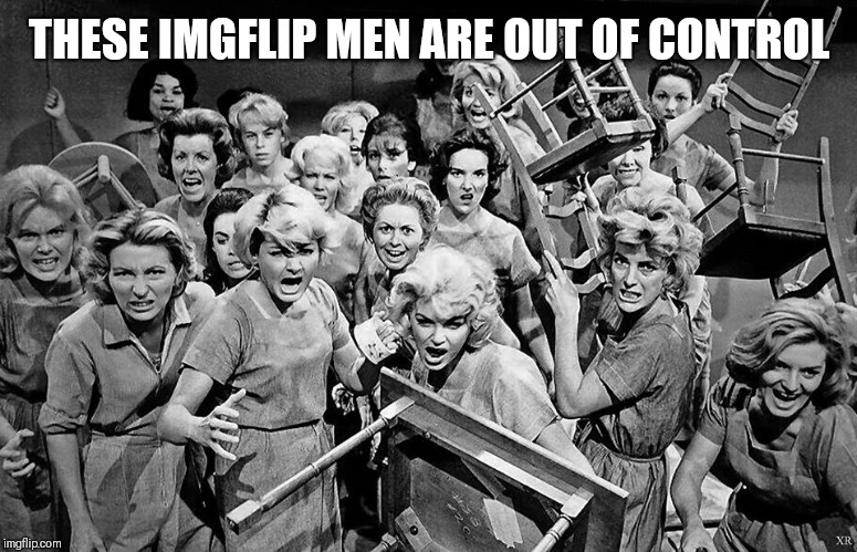 angry women | THESE IMGFLIP MEN ARE OUT OF CONTROL | image tagged in angry women | made w/ Imgflip meme maker