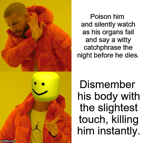 Drake Hotline Bling Meme | Poison him and silently watch as his organs fail and say a witty catchphrase the night before he dies. Dismember his body with the slightest | image tagged in memes,drake hotline bling | made w/ Imgflip meme maker