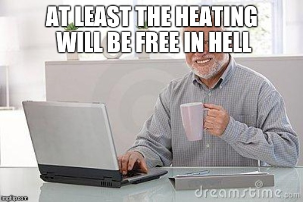 Hide the pain harold smile | AT LEAST THE HEATING WILL BE FREE IN HELL | image tagged in hide the pain harold smile | made w/ Imgflip meme maker
