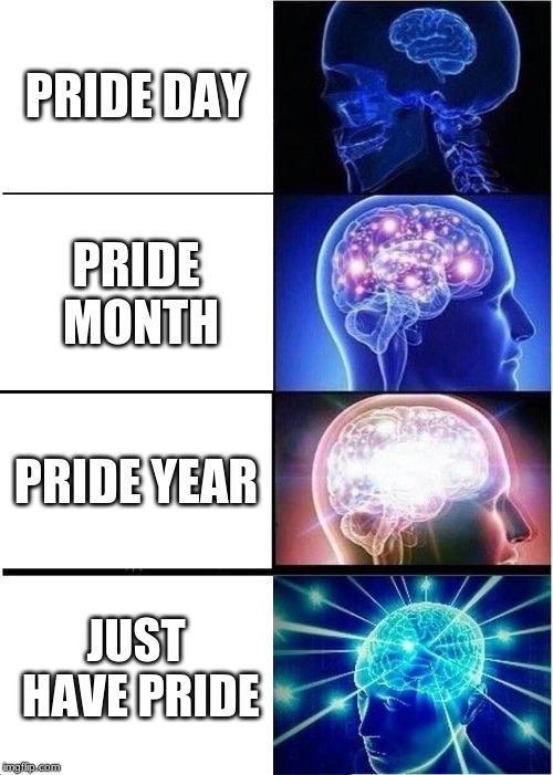 Expanding Brain Meme | PRIDE DAY PRIDE MONTH PRIDE YEAR JUST HAVE PRIDE | image tagged in memes,expanding brain | made w/ Imgflip meme maker