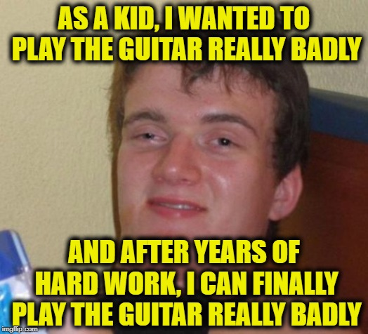 10 Guy Meme | AS A KID, I WANTED TO PLAY THE GUITAR REALLY BADLY AND AFTER YEARS OF HARD WORK, I CAN FINALLY PLAY THE GUITAR REALLY BADLY | image tagged in memes,10 guy | made w/ Imgflip meme maker