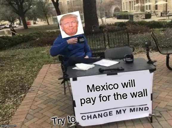 Trumps mind won't be changed |  Mexico will pay for the wall; Try to | image tagged in memes,change my mind,trump,build a wall | made w/ Imgflip meme maker