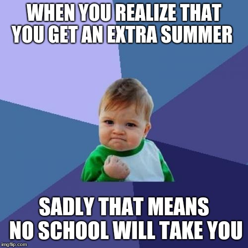 Success Kid Meme | WHEN YOU REALIZE THAT YOU GET AN EXTRA SUMMER SADLY THAT MEANS NO SCHOOL WILL TAKE YOU | image tagged in memes,success kid | made w/ Imgflip meme maker