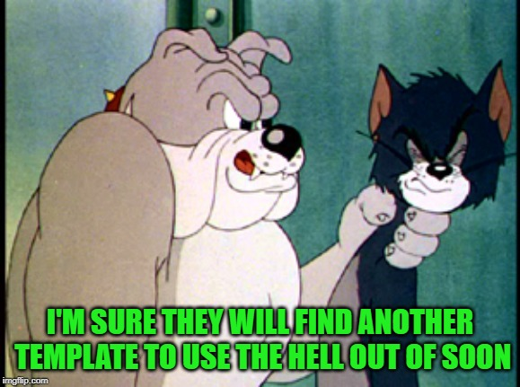 tom and jerry | I'M SURE THEY WILL FIND ANOTHER TEMPLATE TO USE THE HELL OUT OF SOON | image tagged in tom and jerry | made w/ Imgflip meme maker